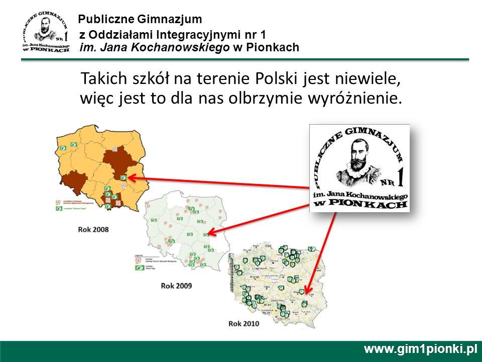 Publiczne Gimnazjum z Oddziałami Integracyjnymi nr 1 im. Jana Kochanowskiego w Pionkach www.gim1pionki.pl Takich szkół na terenie Polski jest niewiele