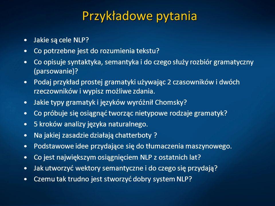 Przykładowe pytania Jakie są cele NLP? Co potrzebne jest do rozumienia tekstu? Co opisuje syntaktyka, semantyka i do czego służy rozbiór gramatyczny (