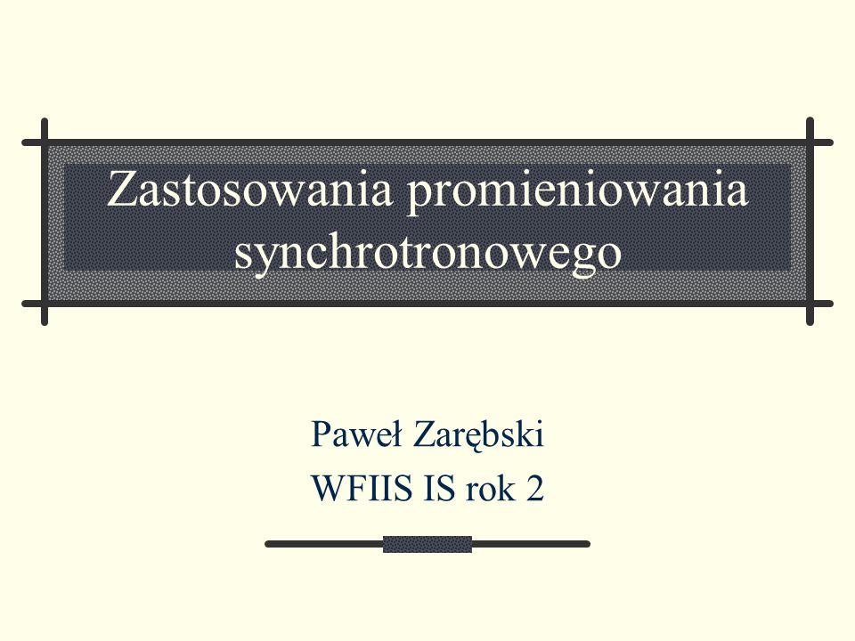Zastosowania promieniowania synchrotronowego Paweł Zarębski WFIIS IS rok 2