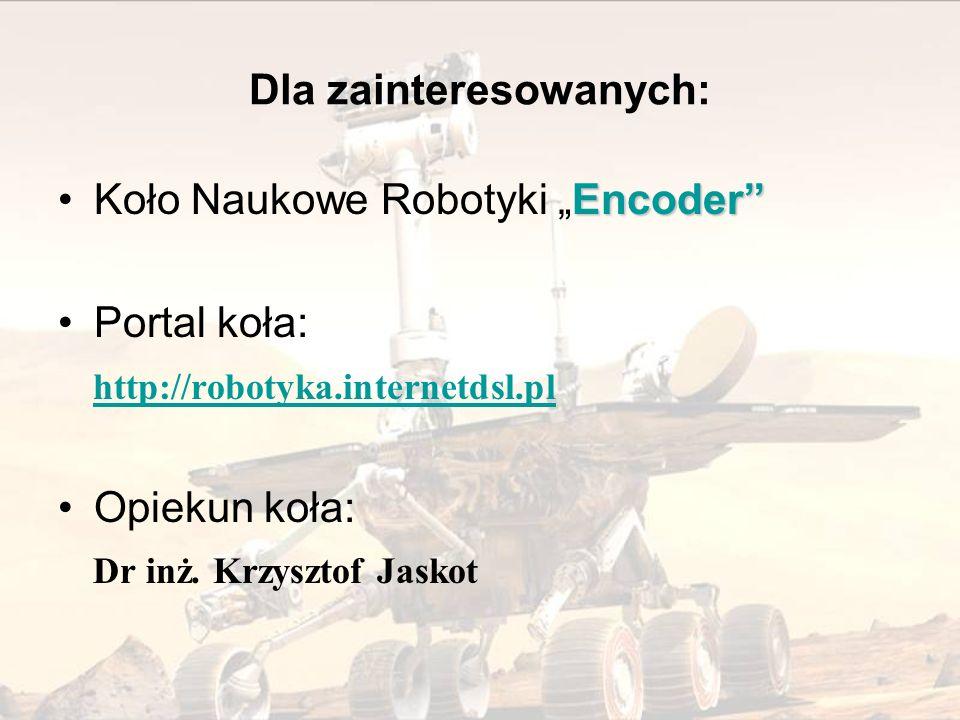 Dla zainteresowanych: EncoderKoło Naukowe Robotyki Encoder Portal koła: http://robotyka.internetdsl.pl Opiekun koła: Dr inż. Krzysztof Jaskot