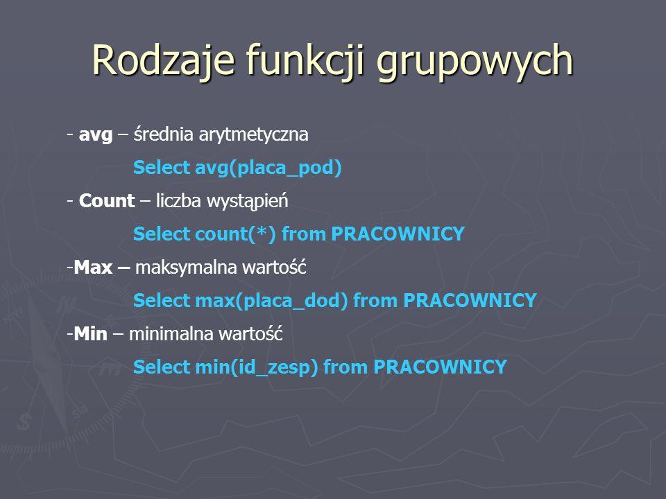 Rodzaje funkcji grupowych - avg – średnia arytmetyczna Select avg(placa_pod) - Count – liczba wystąpień Select count(*) from PRACOWNICY -Max – maksymalna wartość Select max(placa_dod) from PRACOWNICY -Min – minimalna wartość Select min(id_zesp) from PRACOWNICY