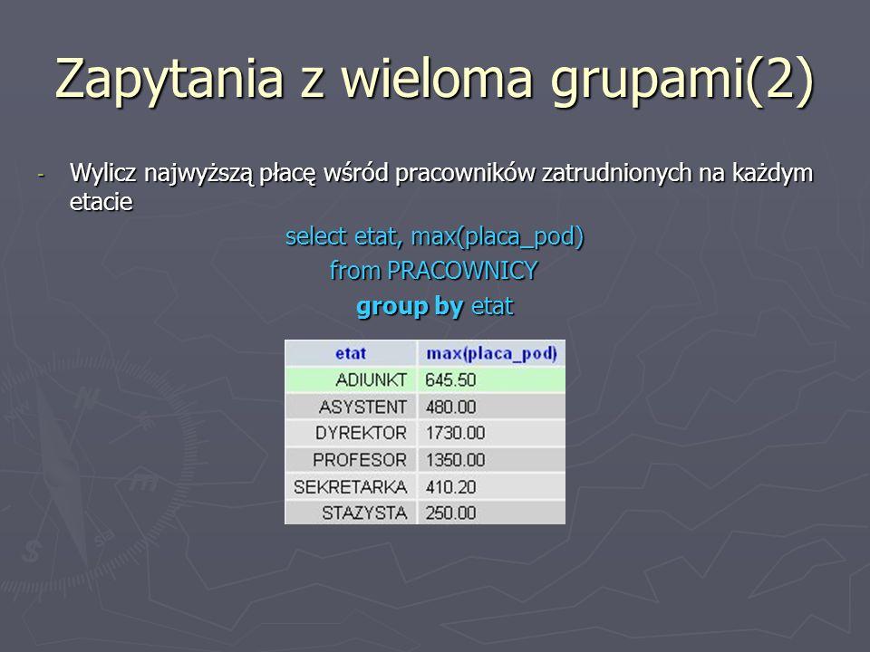 Zapytania z wieloma grupami(2) - Wylicz najwyższą płacę wśród pracowników zatrudnionych na każdym etacie select etat, max(placa_pod) from PRACOWNICY group by etat