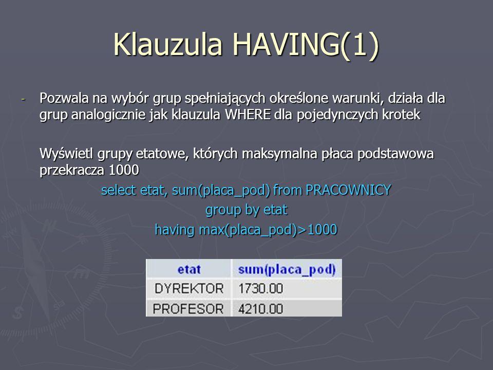 Klauzula HAVING(1) - Pozwala na wybór grup spełniających określone warunki, działa dla grup analogicznie jak klauzula WHERE dla pojedynczych krotek Wyświetl grupy etatowe, których maksymalna płaca podstawowa przekracza 1000 select etat, sum(placa_pod) from PRACOWNICY group by etat having max(placa_pod)>1000