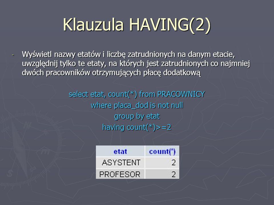 Klauzula HAVING(2) - Wyświetl nazwy etatów i liczbę zatrudnionych na danym etacie, uwzględnij tylko te etaty, na których jest zatrudnionych co najmniej dwóch pracowników otrzymujących płacę dodatkową select etat, count(*) from PRACOWNICY where placa_dod is not null group by etat having count(*)>=2