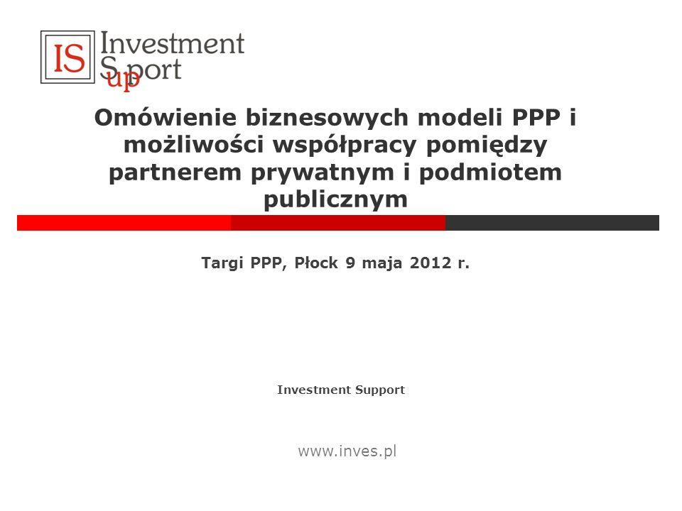 Omówienie biznesowych modeli PPP i możliwości współpracy pomiędzy partnerem prywatnym i podmiotem publicznym Investment Support www.inves.pl Targi PPP