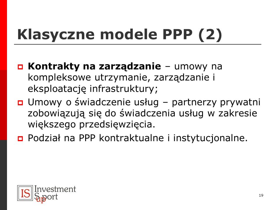 Klasyczne modele PPP (2) Kontrakty na zarządzanie – umowy na kompleksowe utrzymanie, zarządzanie i eksploatację infrastruktury; Umowy o świadczenie us