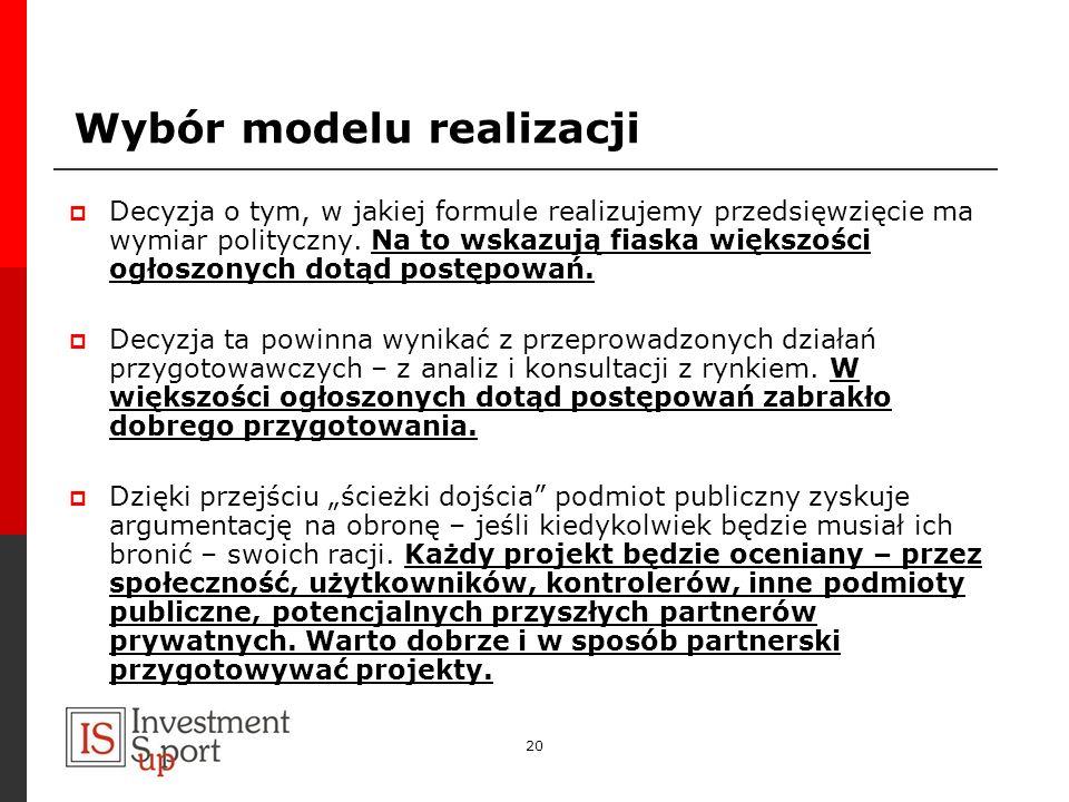 20 Wybór modelu realizacji Decyzja o tym, w jakiej formule realizujemy przedsięwzięcie ma wymiar polityczny. Na to wskazują fiaska większości ogłoszon