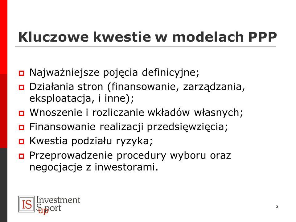 Kluczowe kwestie w modelach PPP Najważniejsze pojęcia definicyjne; Działania stron (finansowanie, zarządzania, eksploatacja, i inne); Wnoszenie i rozl