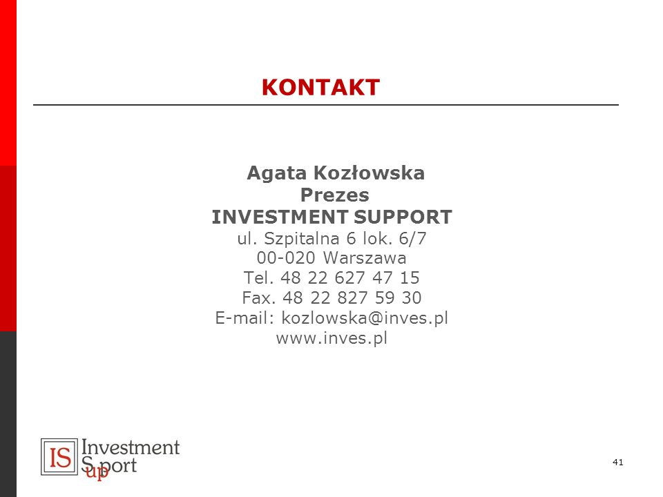 KONTAKT Agata Kozłowska Prezes INVESTMENT SUPPORT ul. Szpitalna 6 lok. 6/7 00-020 Warszawa Tel. 48 22 627 47 15 Fax. 48 22 827 59 30 E-mail: kozlowska