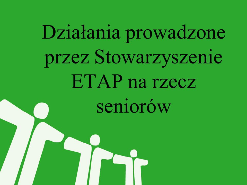 Stowarzyszenie ETAP od 2010 roku realizuje projekty na rzecz seniorów.