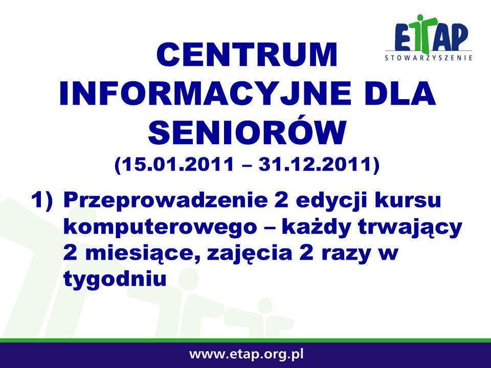 CENTRUM INFORMACYJNE DLA SENIORÓW (15.01.2011 – 31.12.2011) 1)Przeprowadzenie 2 edycji kursu komputerowego – każdy trwający 2 miesiące, zajęcia 2 razy