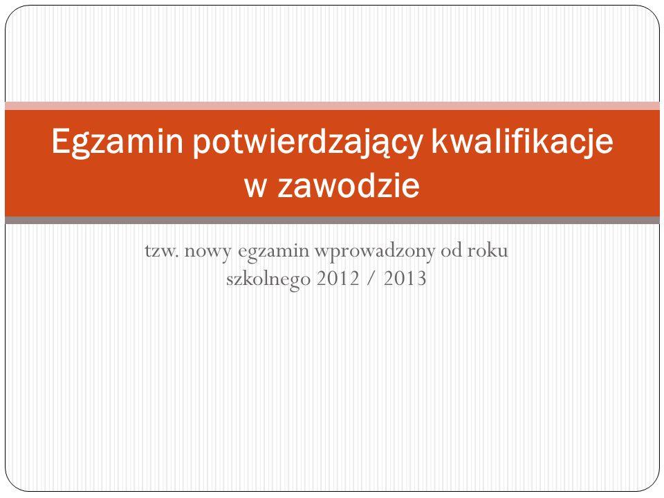 tzw. nowy egzamin wprowadzony od roku szkolnego 2012 / 2013 Egzamin potwierdzający kwalifikacje w zawodzie