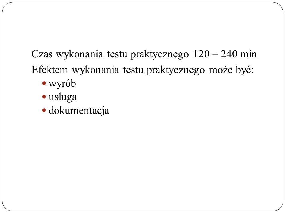 Czas wykonania testu praktycznego 120 – 240 min Efektem wykonania testu praktycznego może być: wyrób usługa dokumentacja