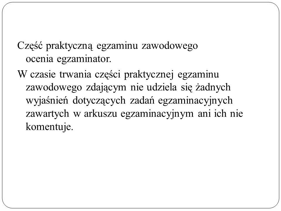 Część praktyczną egzaminu zawodowego ocenia egzaminator. W czasie trwania części praktycznej egzaminu zawodowego zdającym nie udziela się żadnych wyja