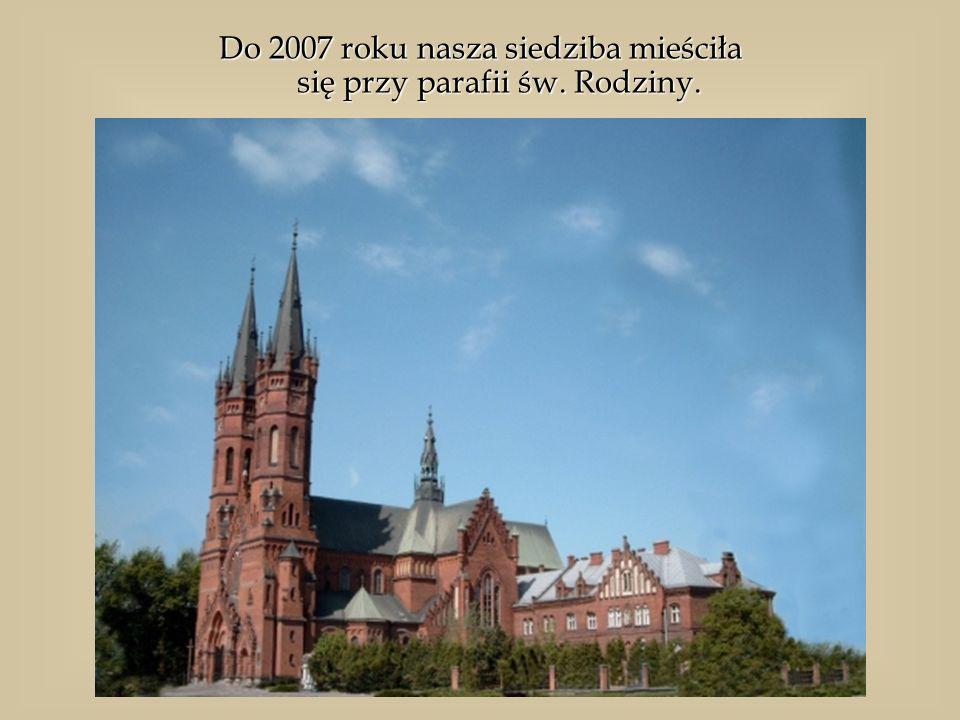 Do 2007 roku nasza siedziba mieściła się przy parafii św. Rodziny.