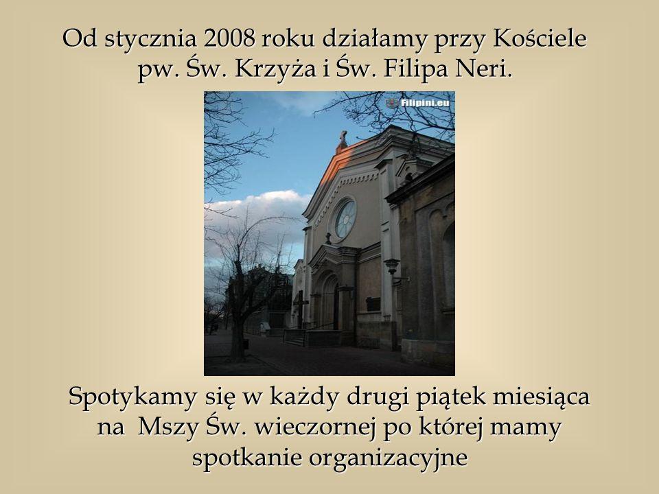 Od stycznia 2008 roku działamy przy Kościele pw. Św. Krzyża i Św. Filipa Neri. Spotykamy się w każdy drugi piątek miesiąca na Mszy Św. wieczornej po k