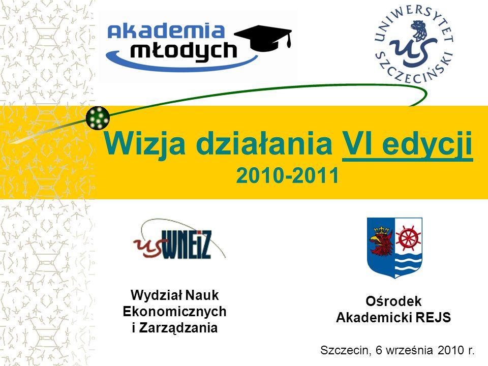 Wizja działania VI edycji 2010-2011 Wydział Nauk Ekonomicznych i Zarządzania Szczecin, 6 września 2010 r. Ośrodek Akademicki REJS