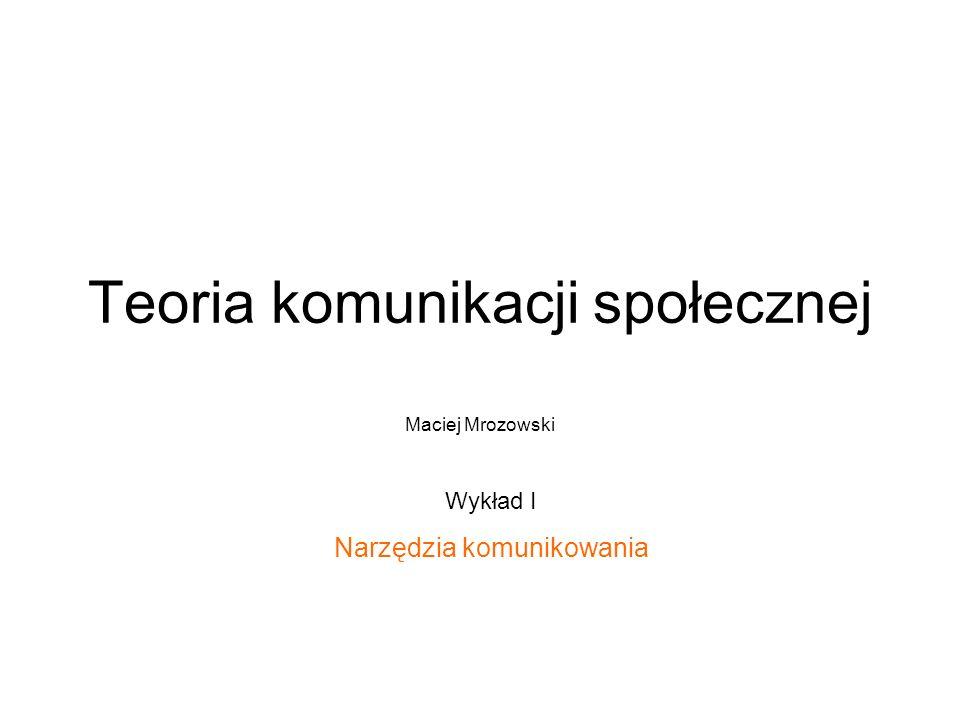 Teoria komunikacji społecznej Maciej Mrozowski Wykład I Narzędzia komunikowania