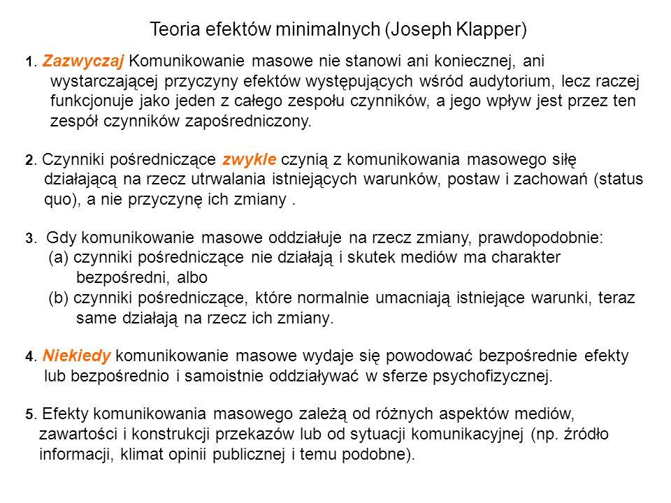 Teoria efektów minimalnych (Joseph Klapper) 1. Zazwyczaj Komunikowanie masowe nie stanowi ani koniecznej, ani wystarczającej przyczyny efektów występu