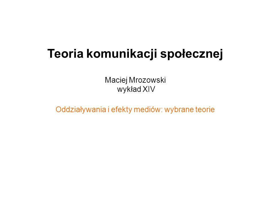 Teoria komunikacji społecznej Maciej Mrozowski wykład XIV Oddziaływania i efekty mediów: wybrane teorie