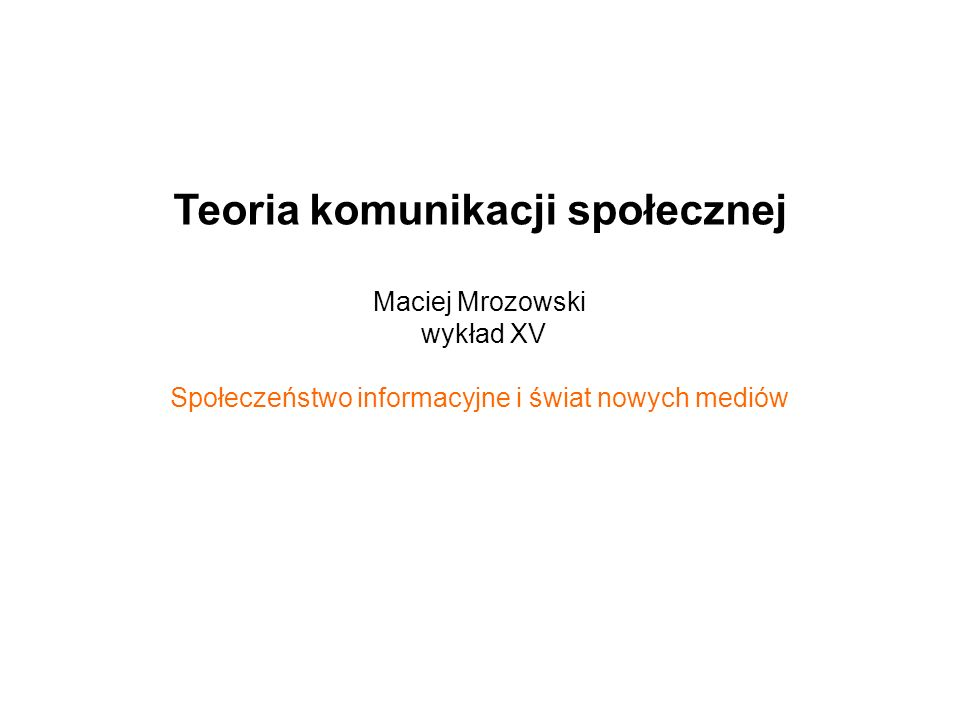 Teoria komunikacji społecznej Maciej Mrozowski wykład XV Społeczeństwo informacyjne i świat nowych mediów