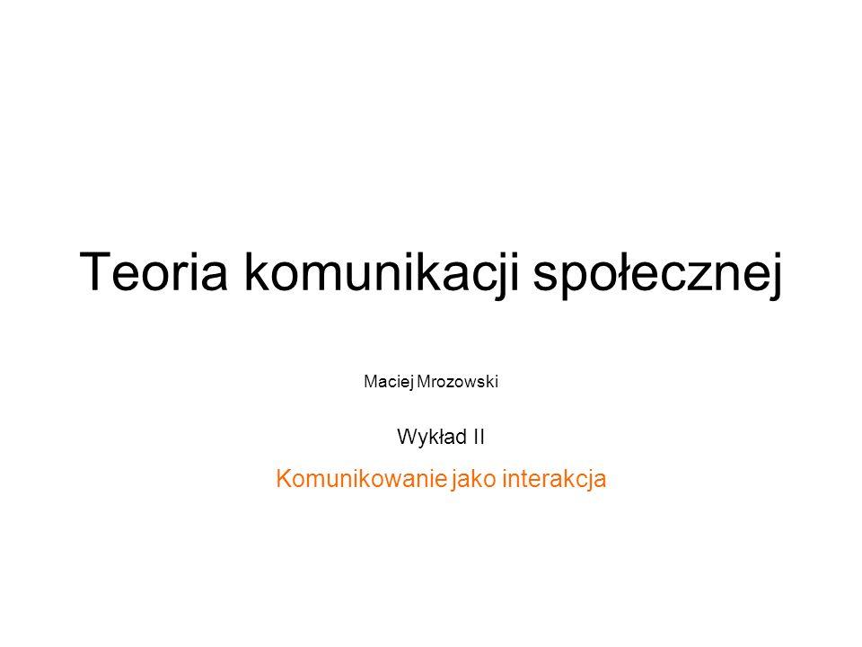 Teoria komunikacji społecznej Maciej Mrozowski Wykład II Komunikowanie jako interakcja