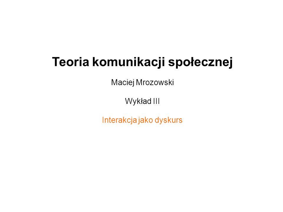 Teoria komunikacji społecznej Maciej Mrozowski Wykład III Interakcja jako dyskurs