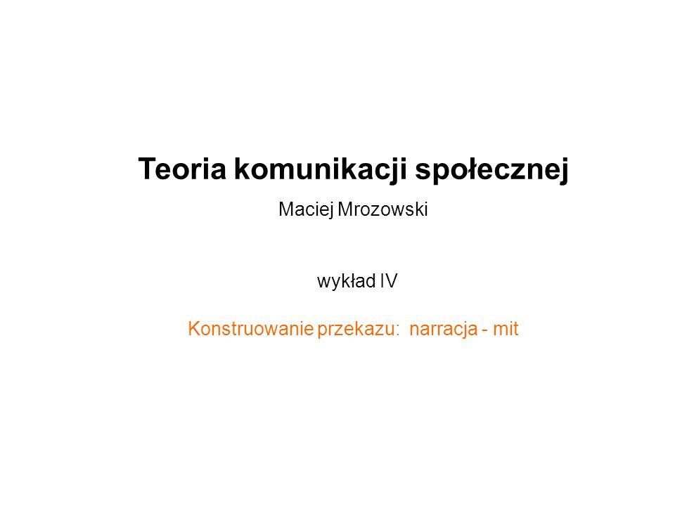 Teoria komunikacji społecznej Maciej Mrozowski wykład IV Konstruowanie przekazu: narracja - mit