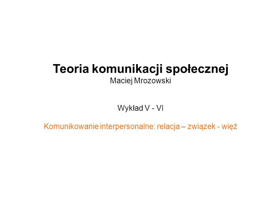 Teoria komunikacji społecznej Maciej Mrozowski Wykład V - VI Komunikowanie interpersonalne: relacja – związek - więź