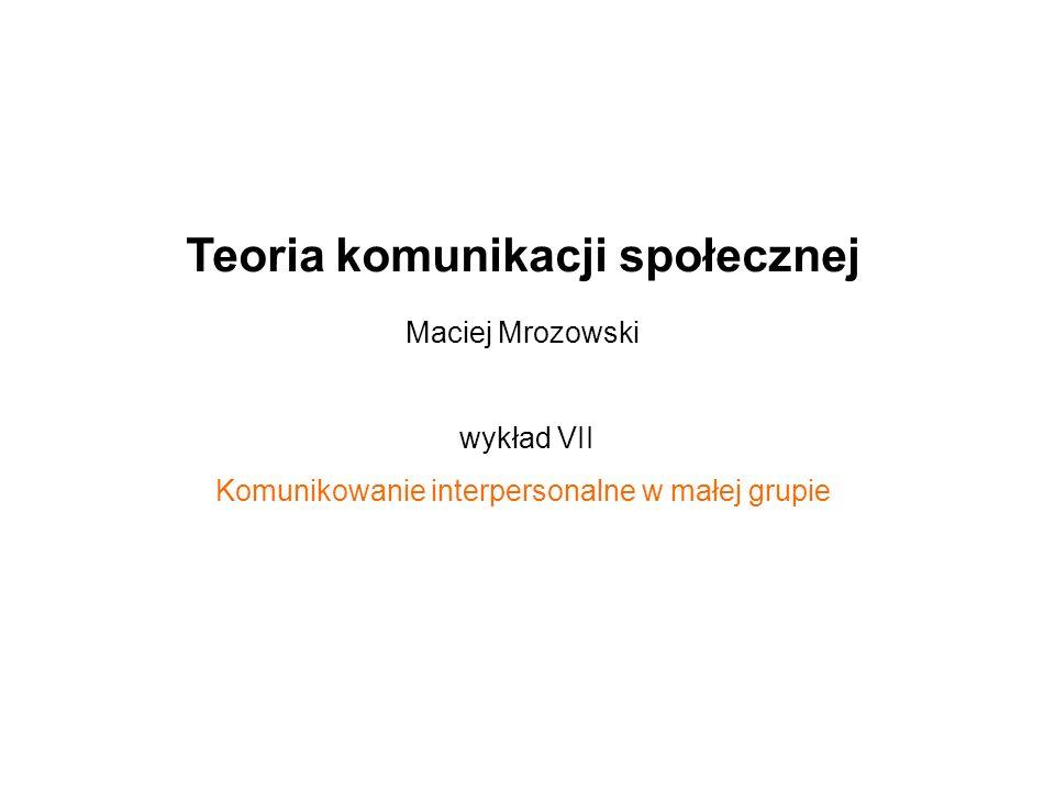 Teoria komunikacji społecznej Maciej Mrozowski wykład VII Komunikowanie interpersonalne w małej grupie