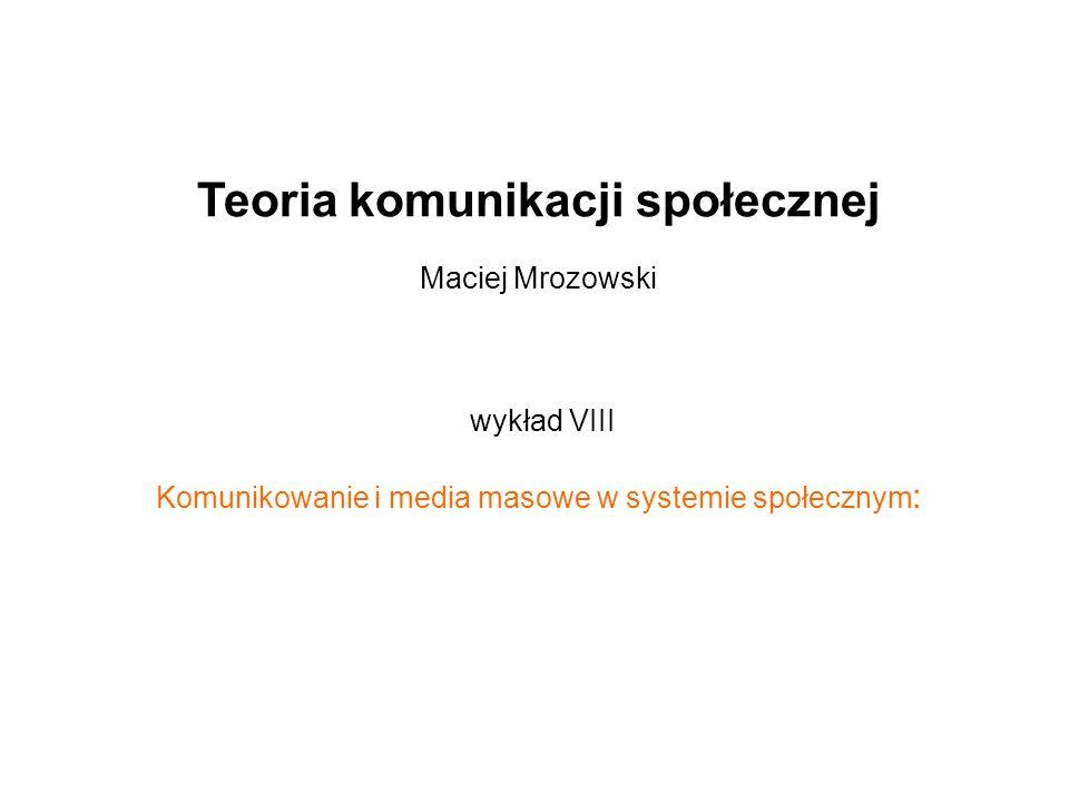 Teoria komunikacji społecznej Maciej Mrozowski wykład VIII Komunikowanie i media masowe w systemie społecznym :