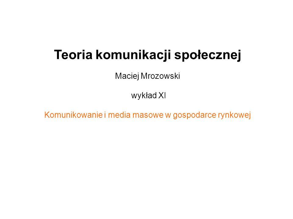 Teoria komunikacji społecznej Maciej Mrozowski wykład XI Komunikowanie i media masowe w gospodarce rynkowej