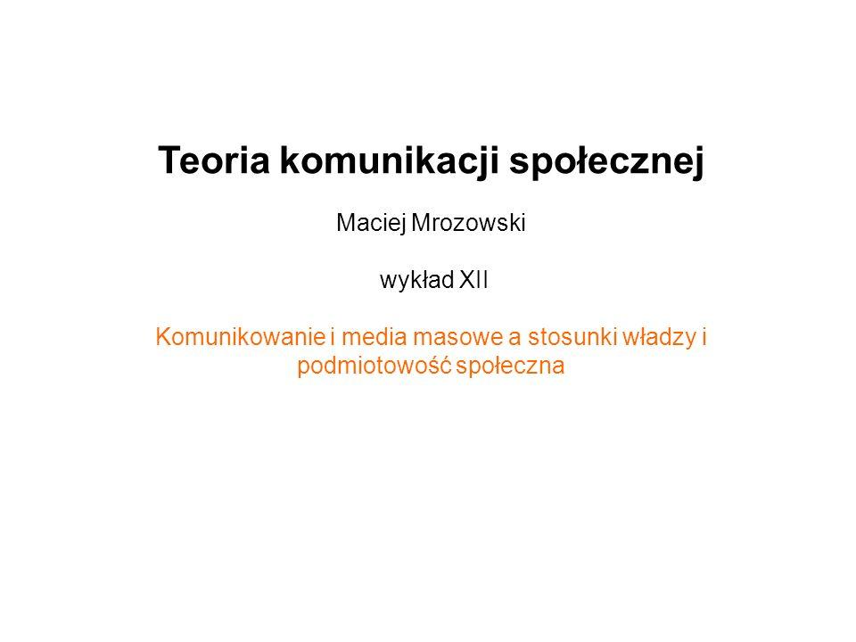 Teoria komunikacji społecznej Maciej Mrozowski wykład XII Komunikowanie i media masowe a stosunki władzy i podmiotowość społeczna