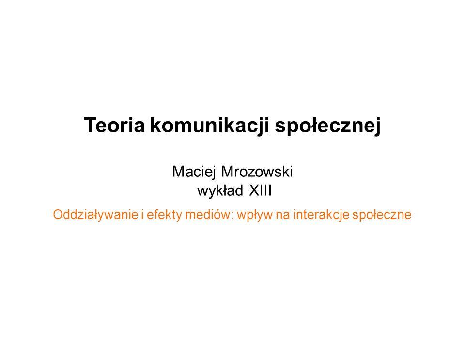 Teoria komunikacji społecznej Maciej Mrozowski wykład XIII Oddziaływanie i efekty mediów: wpływ na interakcje społeczne