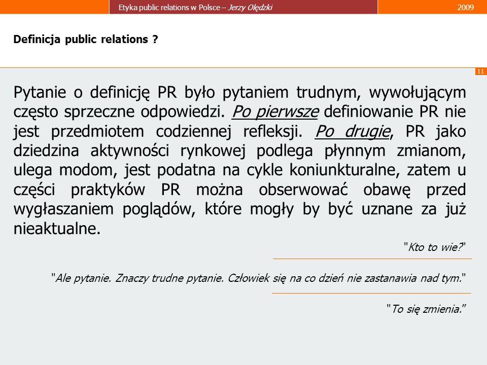 11 Etyka public relations w Polsce – Jerzy Olędzki2009 Definicja public relations ? Pytanie o definicję PR było pytaniem trudnym, wywołującym często s