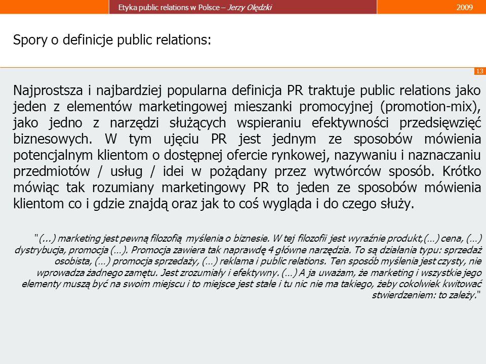 13 Etyka public relations w Polsce – Jerzy Olędzki2009 Spory o definicje public relations: Najprostsza i najbardziej popularna definicja PR traktuje p