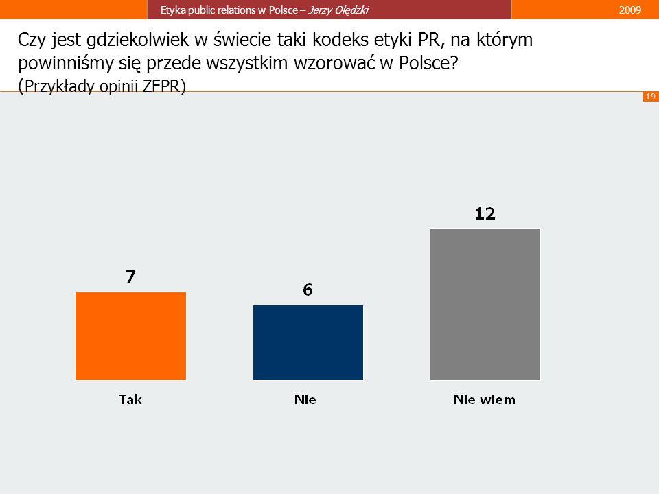 19 Etyka public relations w Polsce – Jerzy Olędzki2009 Czy jest gdziekolwiek w świecie taki kodeks etyki PR, na którym powinniśmy się przede wszystkim