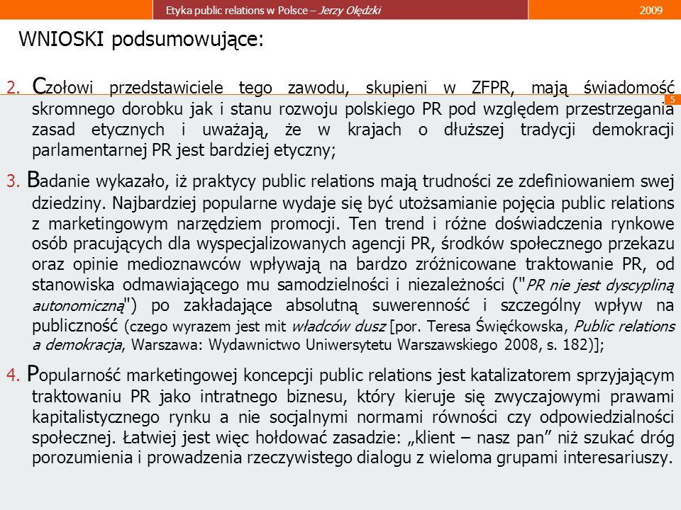 5 Etyka public relations w Polsce – Jerzy Olędzki2009 WNIOSKI podsumowujące: 2. C zołowi przedstawiciele tego zawodu, skupieni w ZFPR, mają świadomość