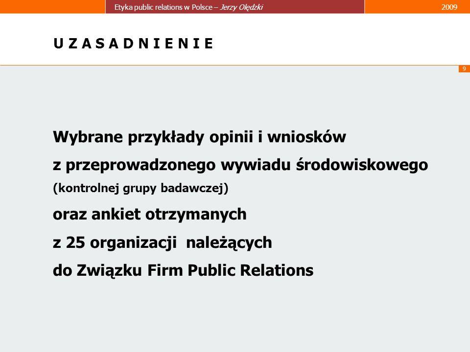 9 Etyka public relations w Polsce – Jerzy Olędzki2009 U Z A S A D N I E N I E Wybrane przykłady opinii i wniosków z przeprowadzonego wywiadu środowisk