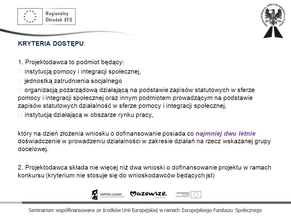 Seminarium współfinansowane ze środków Unii Europejskiej w ramach Europejskiego Funduszu Społecznego KRYTERIA DOSTĘPU: 1. Projektodawca to podmiot będ