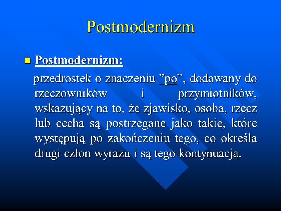 Postmodernizm Postmodernizm: Postmodernizm: przedrostek o znaczeniu po, dodawany do rzeczowników i przymiotników, wskazujący na to, że zjawisko, osoba