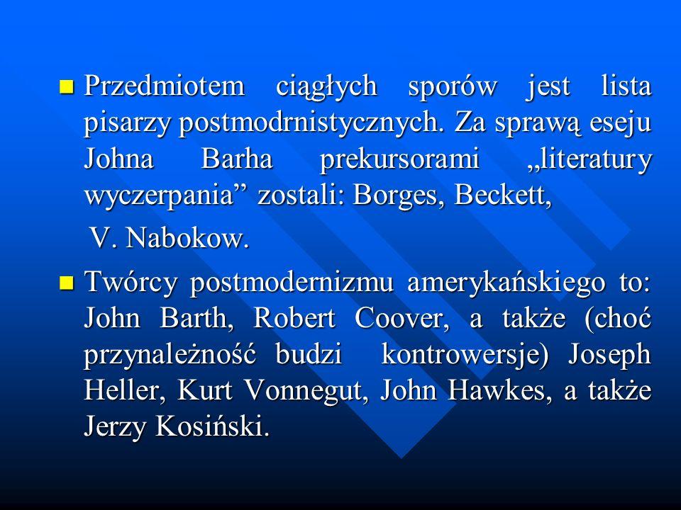 Przedmiotem ciągłych sporów jest lista pisarzy postmodrnistycznych. Za sprawą eseju Johna Barha prekursorami literatury wyczerpania zostali: Borges, B