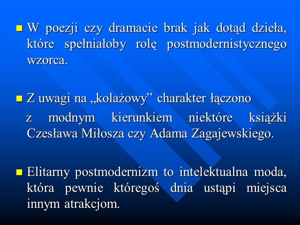W poezji czy dramacie brak jak dotąd dzieła, które spełniałoby rolę postmodernistycznego wzorca. W poezji czy dramacie brak jak dotąd dzieła, które sp