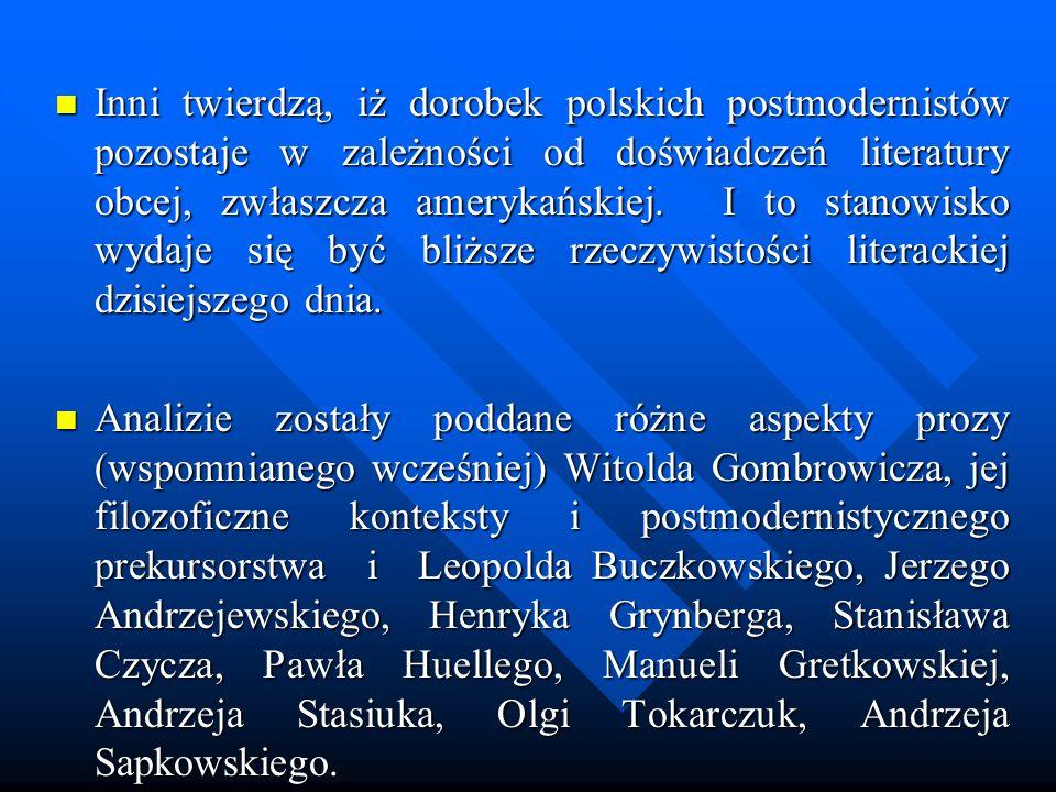 Inni twierdzą, iż dorobek polskich postmodernistów pozostaje w zależności od doświadczeń literatury obcej, zwłaszcza amerykańskiej. I to stanowisko wy