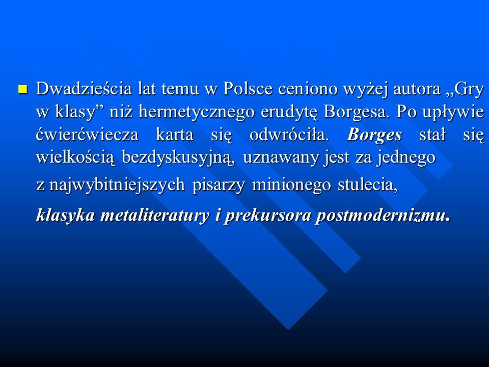Dwadzieścia lat temu w Polsce ceniono wyżej autora Gry w klasy niż hermetycznego erudytę Borgesa. Po upływie ćwierćwiecza karta się odwróciła. Borges