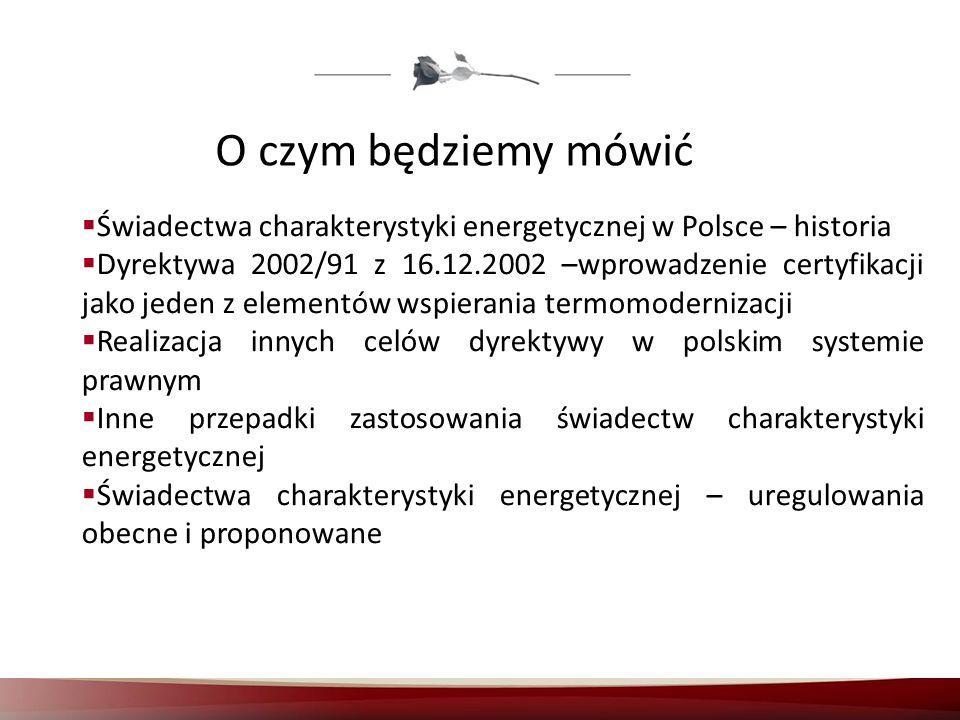 O czym będziemy mówić Świadectwa charakterystyki energetycznej w Polsce – historia Dyrektywa 2002/91 z 16.12.2002 –wprowadzenie certyfikacji jako jede