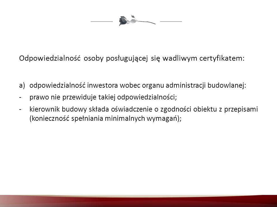 Odpowiedzialność osoby posługującej się wadliwym certyfikatem: a)odpowiedzialność inwestora wobec organu administracji budowlanej: -prawo nie przewidu