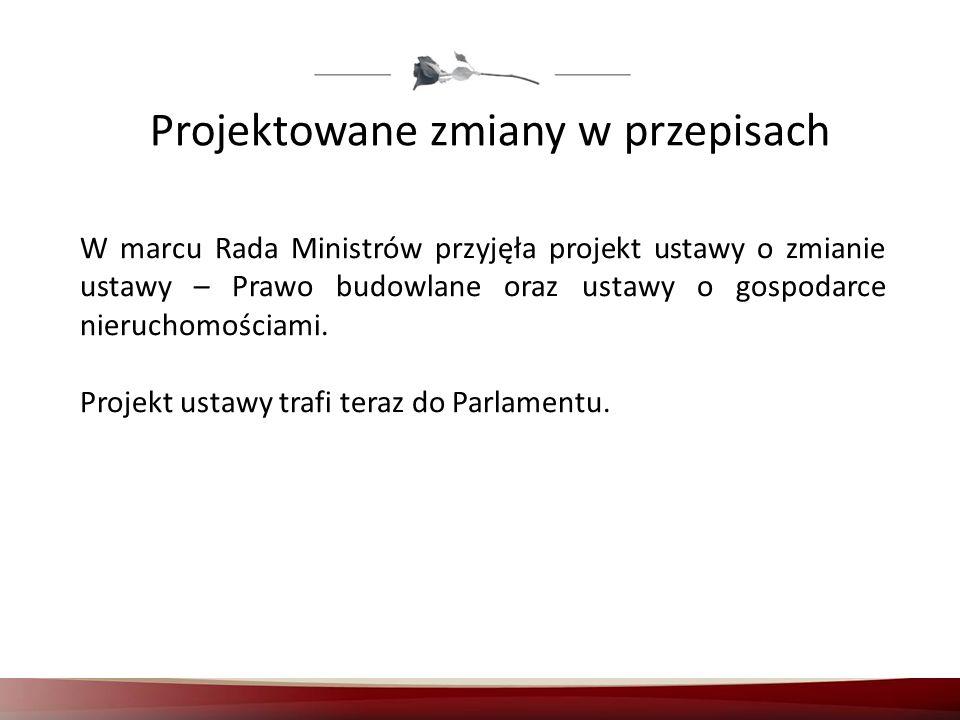 Projektowane zmiany w przepisach W marcu Rada Ministrów przyjęła projekt ustawy o zmianie ustawy – Prawo budowlane oraz ustawy o gospodarce nieruchomo