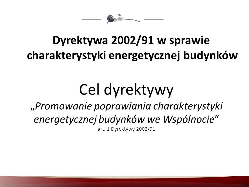Dyrektywa 2002/91 w sprawie charakterystyki energetycznej budynków Cel dyrektywy Promowanie poprawiania charakterystyki energetycznej budynków we Wspó