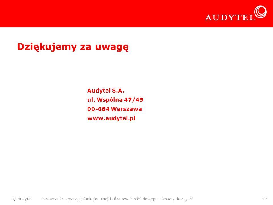 © Audytel Porównanie separacji funkcjonalnej i równoważności dostępu - koszty, korzyści 17 Dziękujemy za uwagę Audytel S.A. ul. Wspólna 47/49 00-684 W